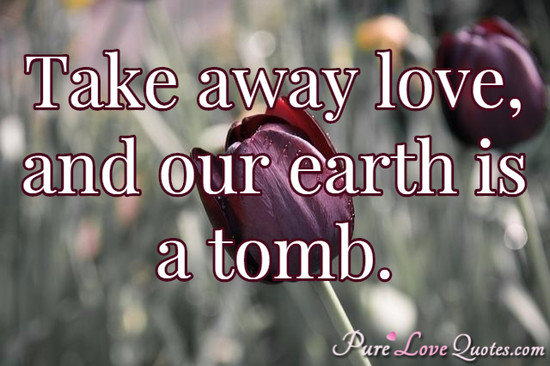 Take away love, and our earth is a tomb.