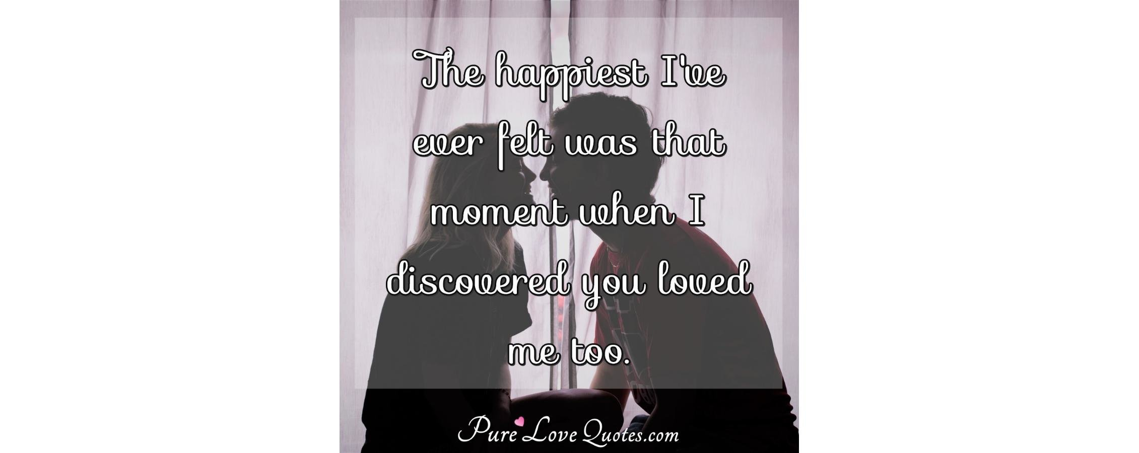 The happiest I\'ve ever felt was that moment when I ...