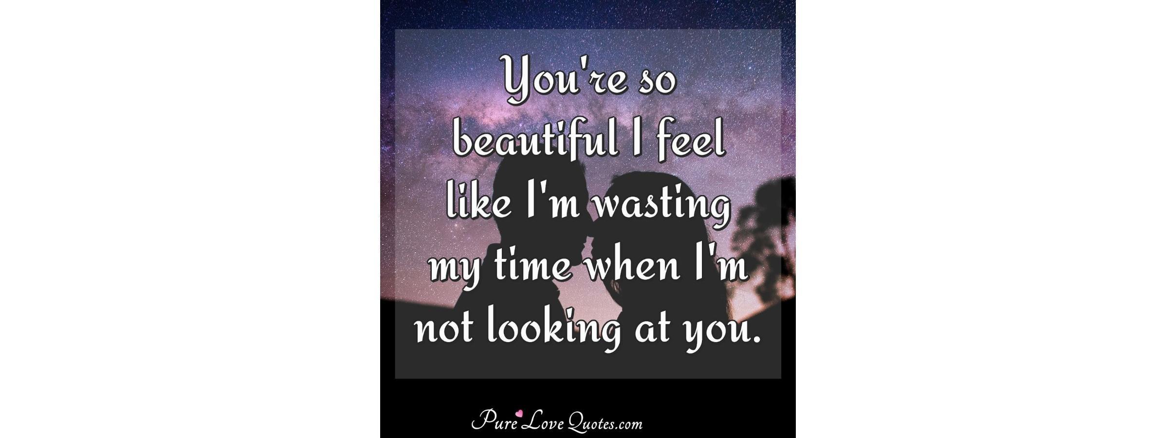 You\'re so beautiful I feel like I\'m wasting my time when I\'m ...