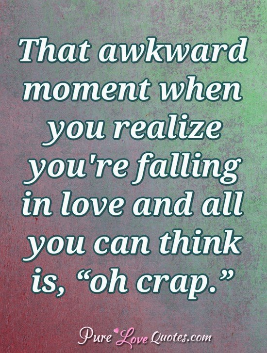 "That awkward moment when you realize you're falling in love and all you can think is, ""oh crap."""