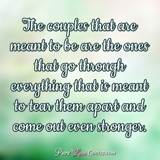 The couples that are meant to be are the ones that go through everything that is meant to tear them apart and come out even stronger.