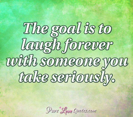 The goal is to laugh forever with someone you take seriously.