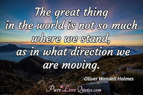 The great thing in the world is not so much where we stand, as in what direction we are moving.