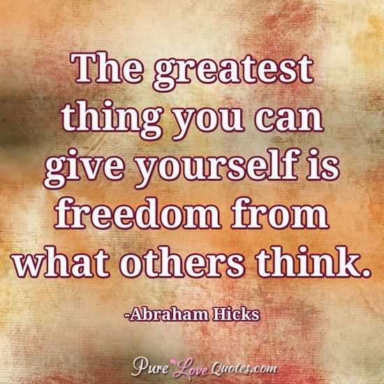 The greatest thing you can give yourself is freedom from what others think.