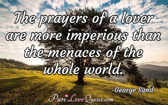 The prayers of a lover are more imperious than the menaces of the whole world.