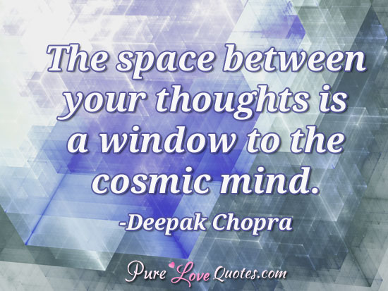 The space between your thoughts  is a window to the cosmic mind.