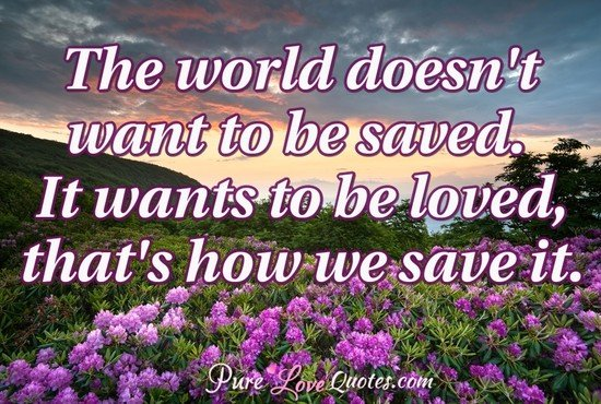The world doesn't want to be saved. It wants to be loved, that's how we save it.
