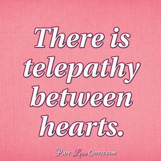 There is telepathy between hearts.