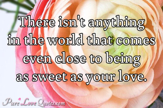 There isn't anything in the world that comes even close to being as sweet as your love.