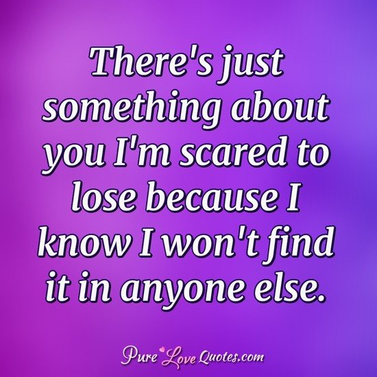 There\'s just something about you I\'m scared to lose because ...