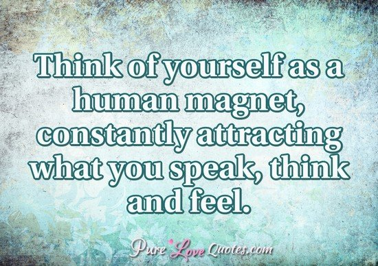 Think Of Yourself As A Human Magnet Constantly Attracting What You