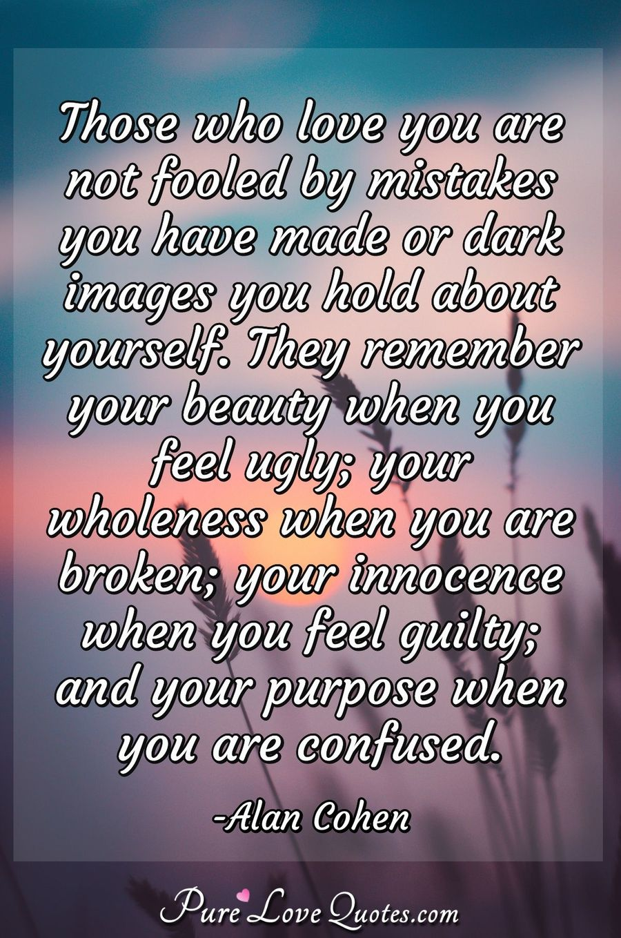 Those who love you are not fooled by mistakes you have made or dark images you hold about yourself. They remember your beauty when you feel ugly; your wholeness when you are broken; your innocence when you feel guilty; and your purpose when you are confused. - Alan Cohen