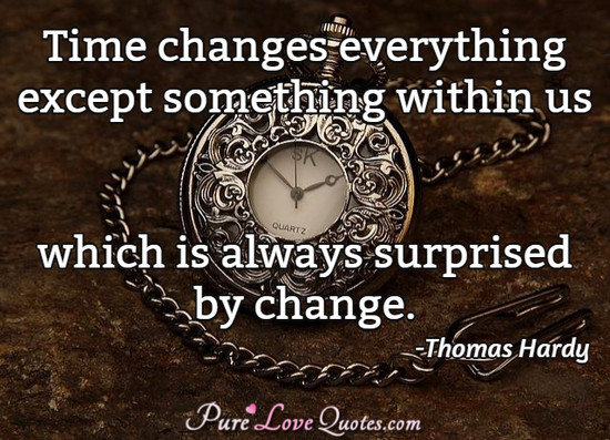 Time changes everything except something within us which is always surprised by change.