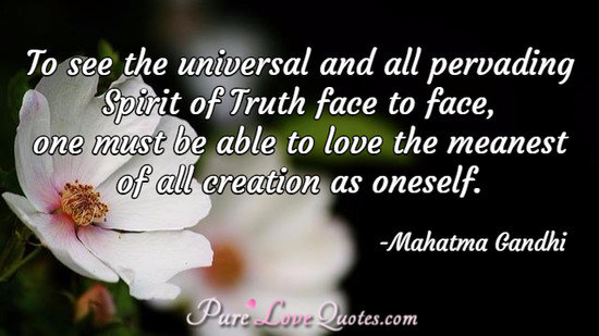 To see the universal and all pervading Spirit of Truth face to face, one must be able to love the meanest of all creation as oneself.