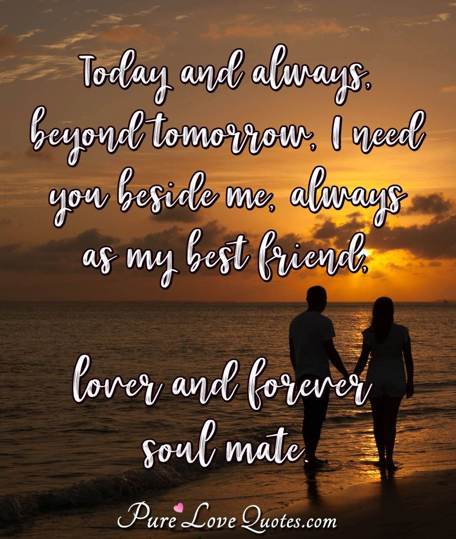 Today and always, beyond tomorrow, I need you beside me, always as my best friend, lover and forever soul mate. - Anonymous
