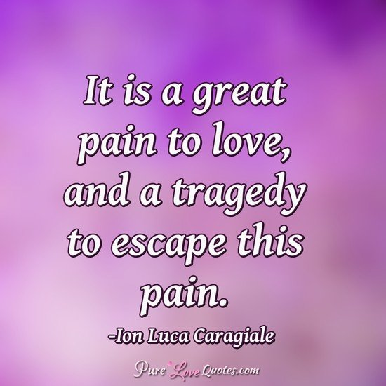 It is a great pain to love, and a tragedy to escape this pain.