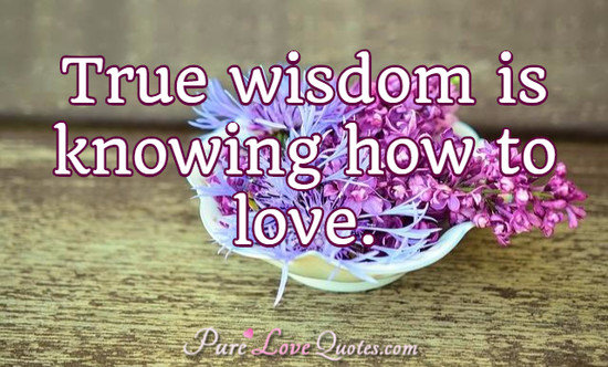 True wisdom is knowing how to love.