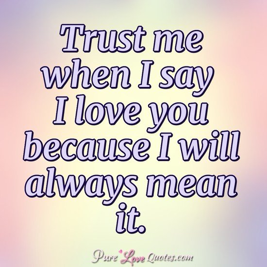 Trust me when I say I love you because I will always mean it.