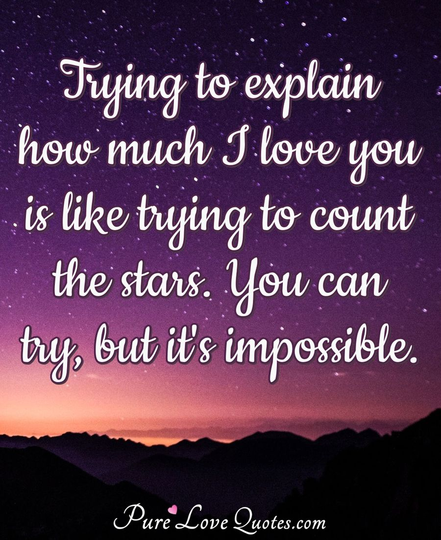 Trying to explain how much I love you is like trying to count the stars. You can try, but it's impossible. - Anonymous