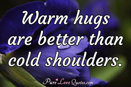 Warm hugs are better than cold shoulders.