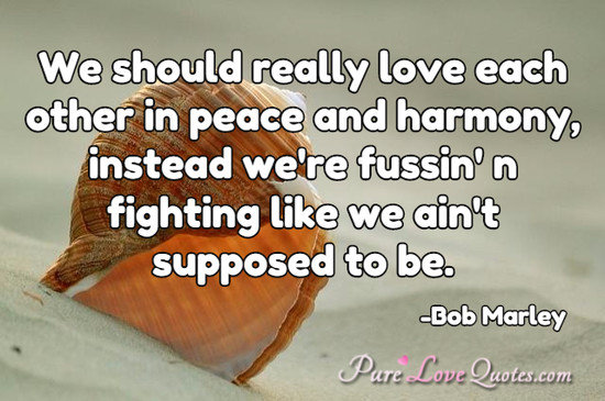 We should really love each other in peace and harmony, instead we're  fussin' n ... | PureLoveQuotes