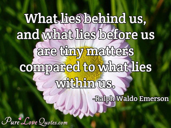 What Lies Behind Us, And What Lies Before Us Are Tiny Matters Compared To  What