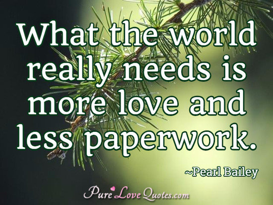 What the world really needs is more love and less paperwork.
