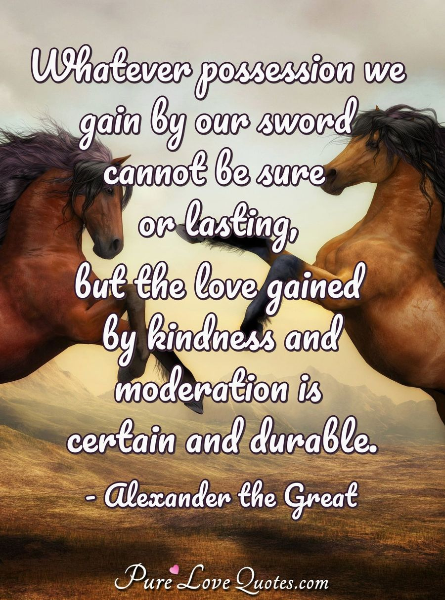 Whatever possession we gain by our sword cannot be sure or lasting, but the love gained by kindness and moderation is certain and durable. - Alexander the Great