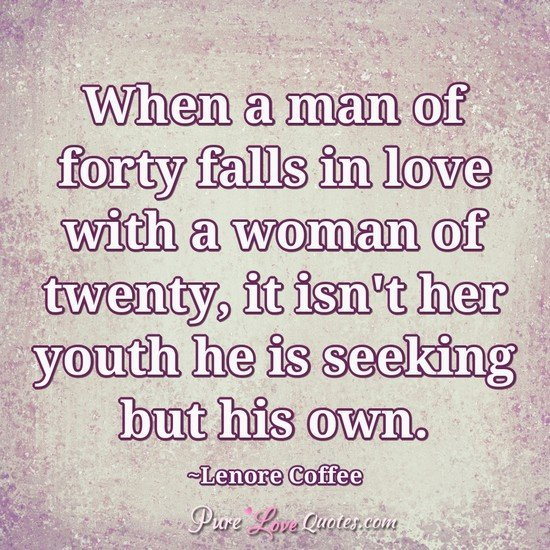 When a man of forty falls in love with a woman of twenty, it isn't her youth he is seeking but his own.