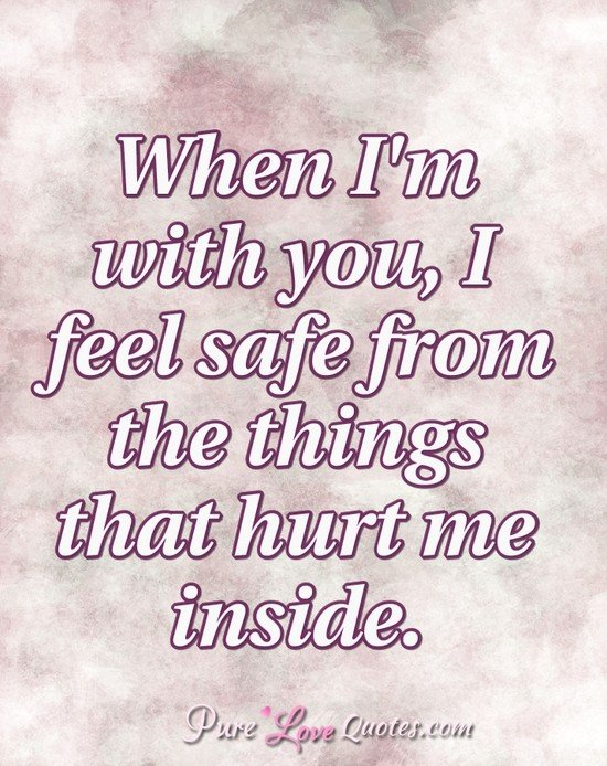 When Im With You I Feel Safe From The Things That Hurt Me Inside