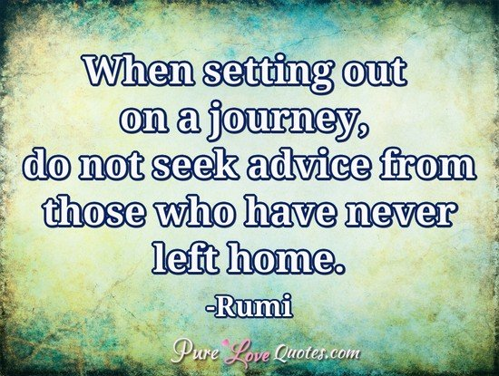 When setting out on a journey, do not seek advice from those who have never left home.