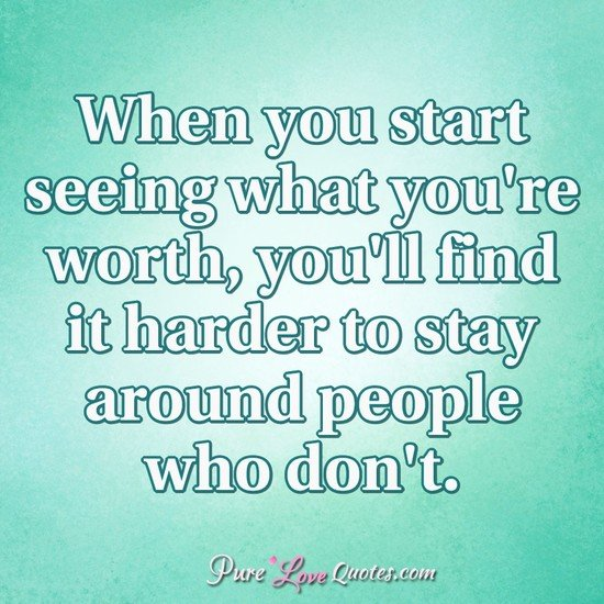 When you start seeing what you're worth, you'll find it harder to stay around people who don't.