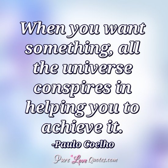 When you want something, all the universe conspires in helping you to achieve it.