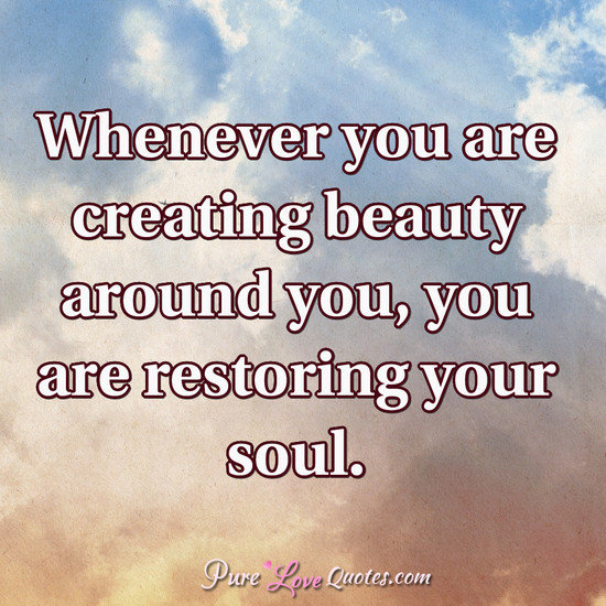 Whenever you are creating beauty around you, you are restoring your soul.