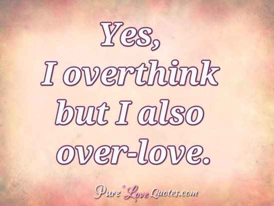 Yes, I overthink but I also over-love.