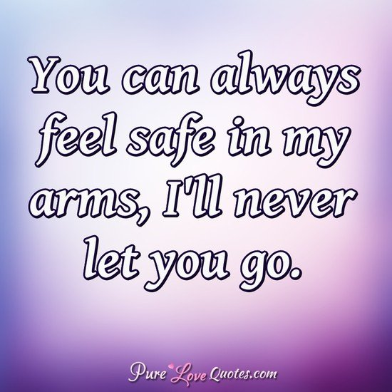 You can always feel safe in my arms, I'll never let you go. - Anonymous