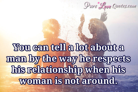 You can tell a lot about a man by the way he respects his relationship when his woman is not around.