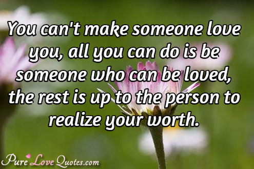 You can't make someone love you, all you can do is be someone who can be loved, the rest is up to the person to realize your worth.