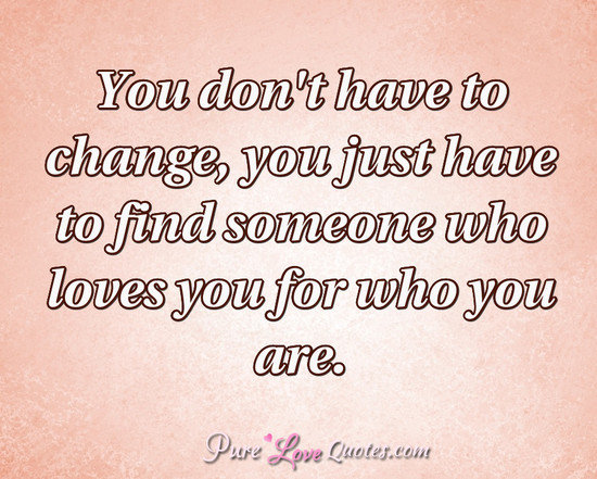 Quotes About Change And Love Best You Don't Have To Change You Just Have To Find Someone Who Loves