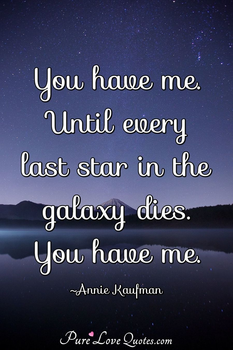 You have me. Until every last star in the galaxy dies. You have me. - Annie Kaufman