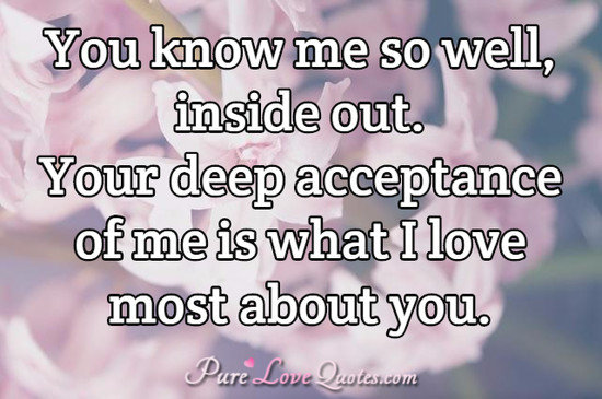 You know me so well, inside out. Your deep acceptance of me is what I love most about you.
