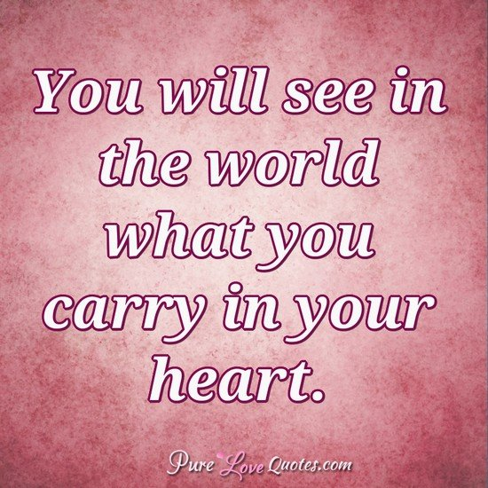 You Will See In The World What You Carry In Your Heart Purelovequotes