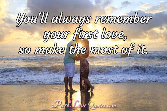You'll always remember your first love, so make the most of it.