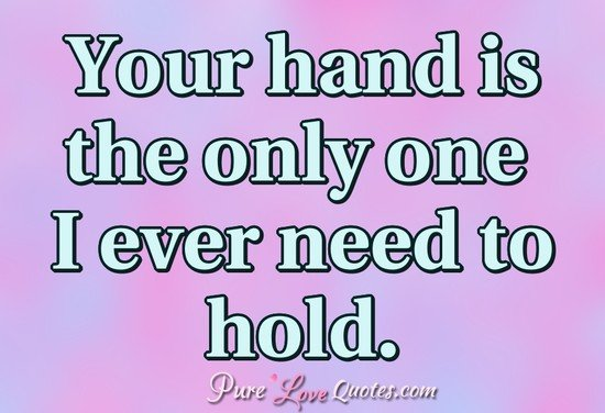 Your hand is the only one I ever need to hold.