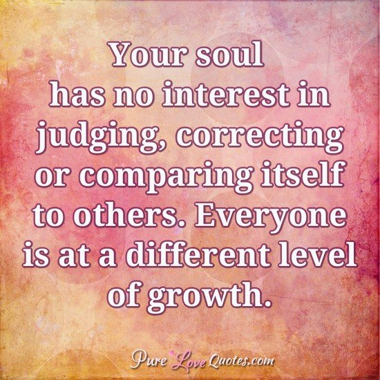 Your soul has no interest in judging, correcting or comparing itself to others.. Everyone is at a different level of growth.