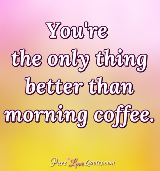 You're the only thing better than morning coffee. - Anonymous