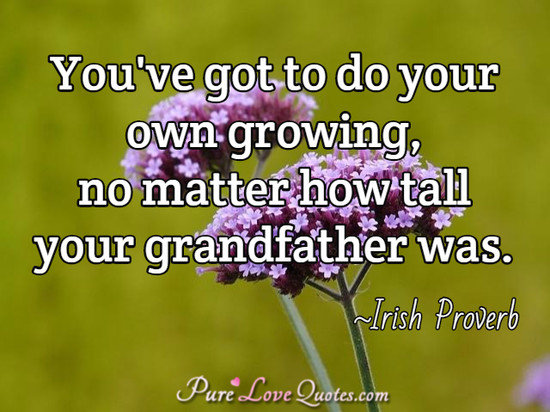 You've got to do your own growing, no matter how tall your grandfather was.